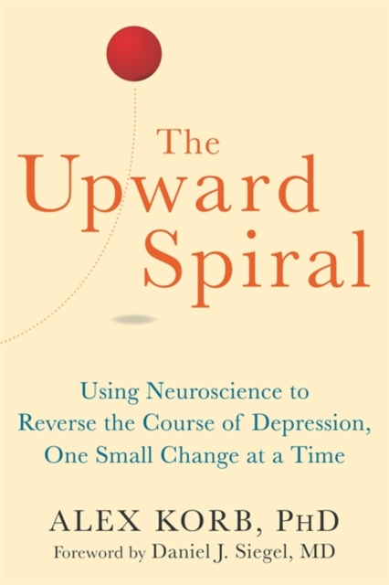 Upward Spiral: Using Neuroscience to Reverse the Course of Depression, One Small Change at a Time