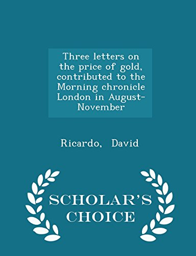 Three Letters on the Price of Gold, Contributed to the Morning Chronicle London in August-November - Scholar's Choice Edition