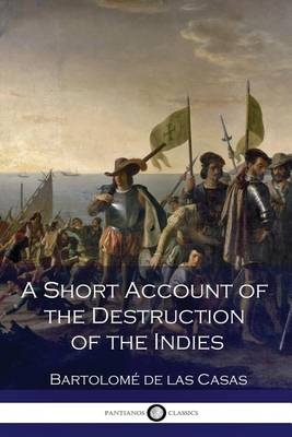 brief account of the devastation of the indies 1542 bartoleme de las casas A short account of the destruction of the indies (spanish: brevísima relación de la destrucción de las indias) is an account written by the spanish dominican friar bartolomé de las casas in 1542 (published in 1552) about the mistreatment of and atrocities committed against the indigenous peoples of the americas in colonial times and sent to then prince philip ii of spain.