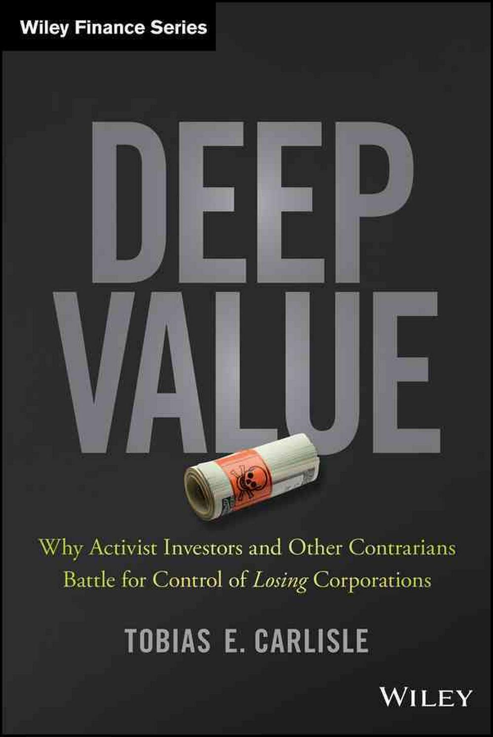 Deep Value: Why Activists Investors and Other Contrarians Battle for Control of Losing Corporations (Wiley Finance) by Tobias E. Carlisle, ISBN: 9781118747964