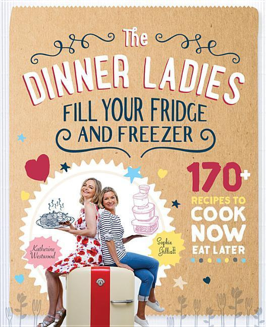 The Dinner Ladies: 130 recipes to cook now, eat later