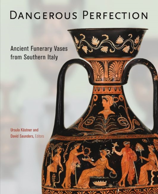 Dangerous PerfectionAncient Funerary Vases from Southern Italy