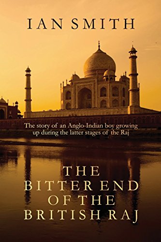 The Bitter End of the British Raj: The story of an Anglo-Indian boy growing up in India,