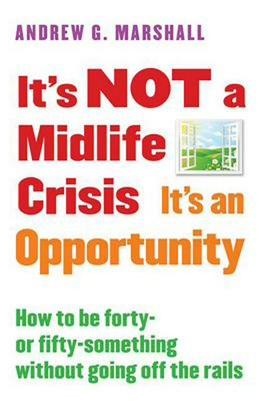 It S Not a Midlife Crisis It S an Opportunity: How to Be Forty-Or Fifty-Something Without Going Off the Rails by Andrew Marshall, ISBN: 9780995540316