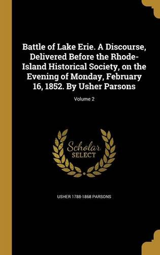 Battle of Lake Erie. a Discourse, Delivered Before the Rhode-Island Historical Society, on the Evening of Monday, February 16, 1852. by Usher Parsons; Volume 2 by Usher 1788-1868 Parsons, ISBN: 9781360526546