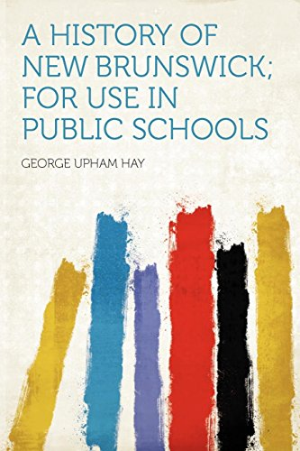 A History of New Brunswick; for Use in Public Schools by George Upham Hay, ISBN: 9781290103299