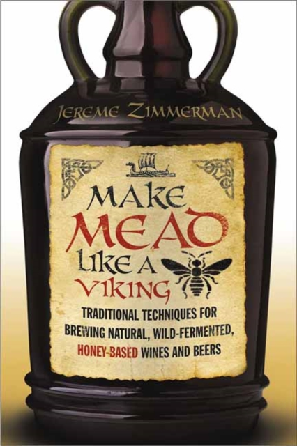 Make Mead Like a VikingTraditional Techniques for Brewing Natural, Wil...