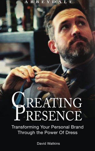 Creating Presence: Transforming Your Personal Brand Through the Power of Dress by David Watkins, ISBN: 9781497484634