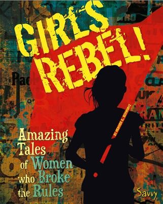Girls Rebel!Amazing Tales of Women Who Broke the Mold
