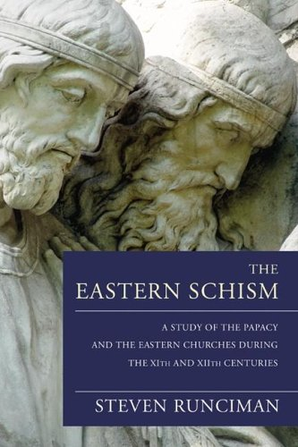 The Eastern Schism: A Study of the Papacy and the Eastern Churches During the XIth and XIIth Centuries