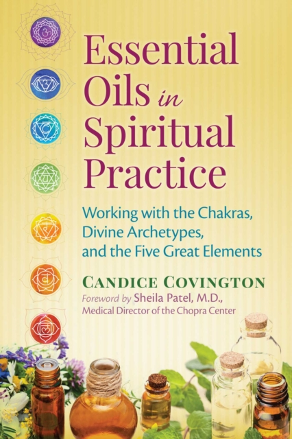 Essential Oils in Spiritual Practice: Working with the Chakras, Divine Archetypes, and the Five Great Elements by Candice Covington, ISBN: 9781620553053