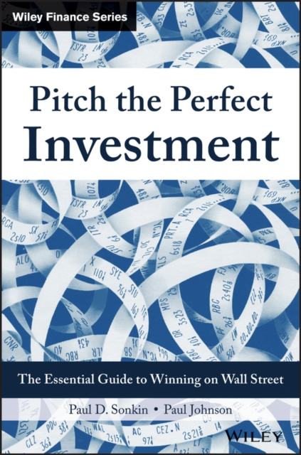 Pitching the Perfect Investment: The Essential Guide to Winning on Wall Street by Paul D. Sonkin, ISBN: 9781119051787