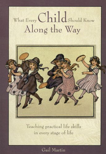 WHAT EVERY CHILD SHOULD KNOW ALONG THE WAY: Teaching Practical Life Skills inEvery Stage of Life