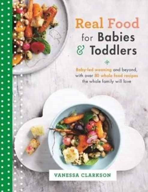 Real Food for Babies and ToddlersBaby-Led Weaning and Beyond, with Over 80 Whole...