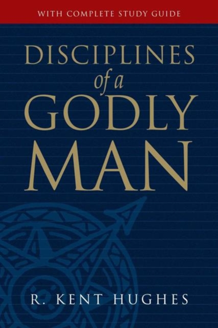 Disciplines Of A Godly Man by R. Kent Hughes, ISBN: 9781581347586