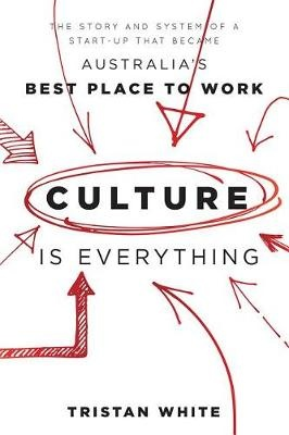 Culture Is Everything: The the Story and System of a Start-Up That Became Australia's Best Place to Work