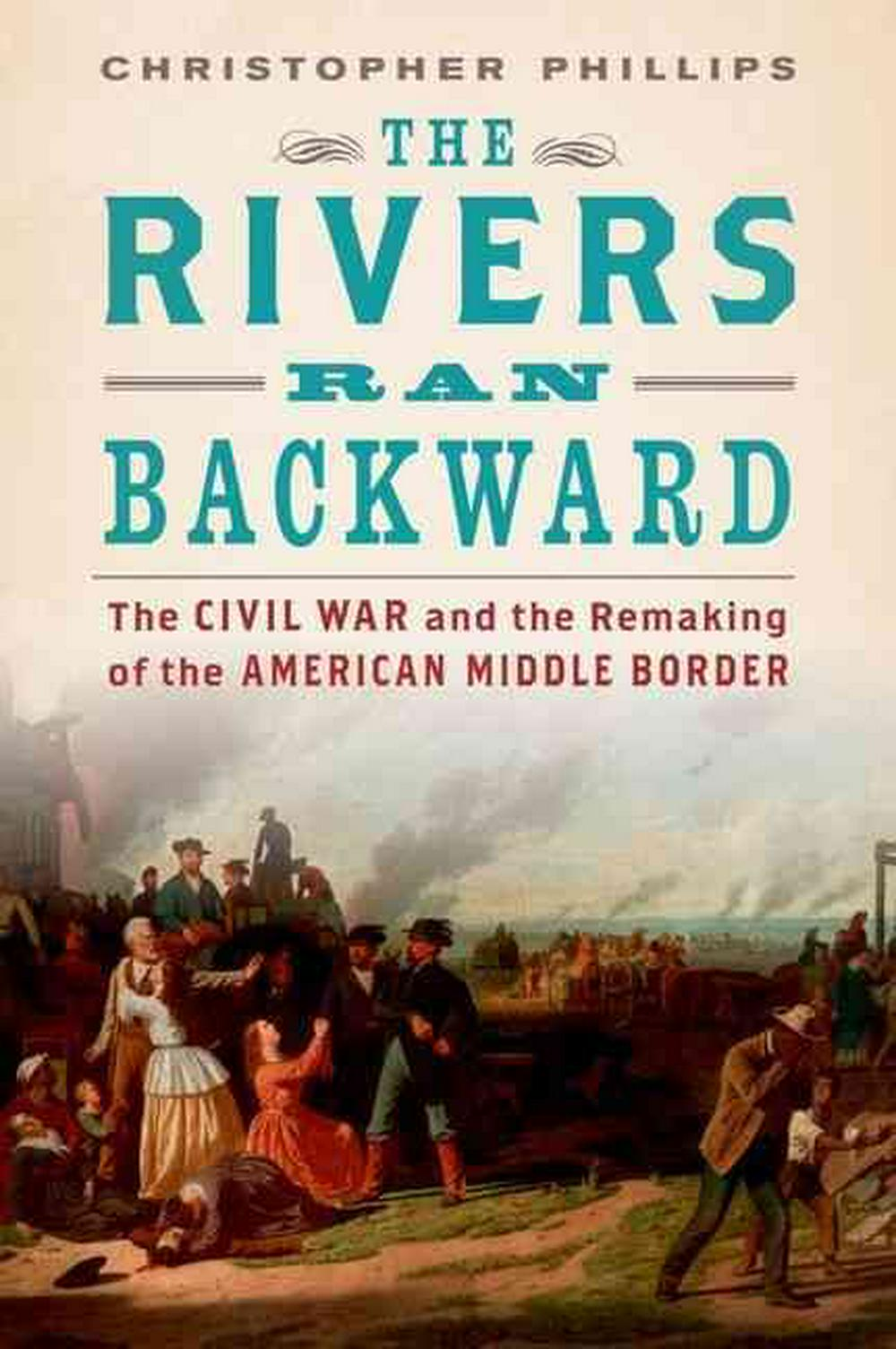 The Rivers Ran BackwardThe Civil War on the Middle Border and the Maki...