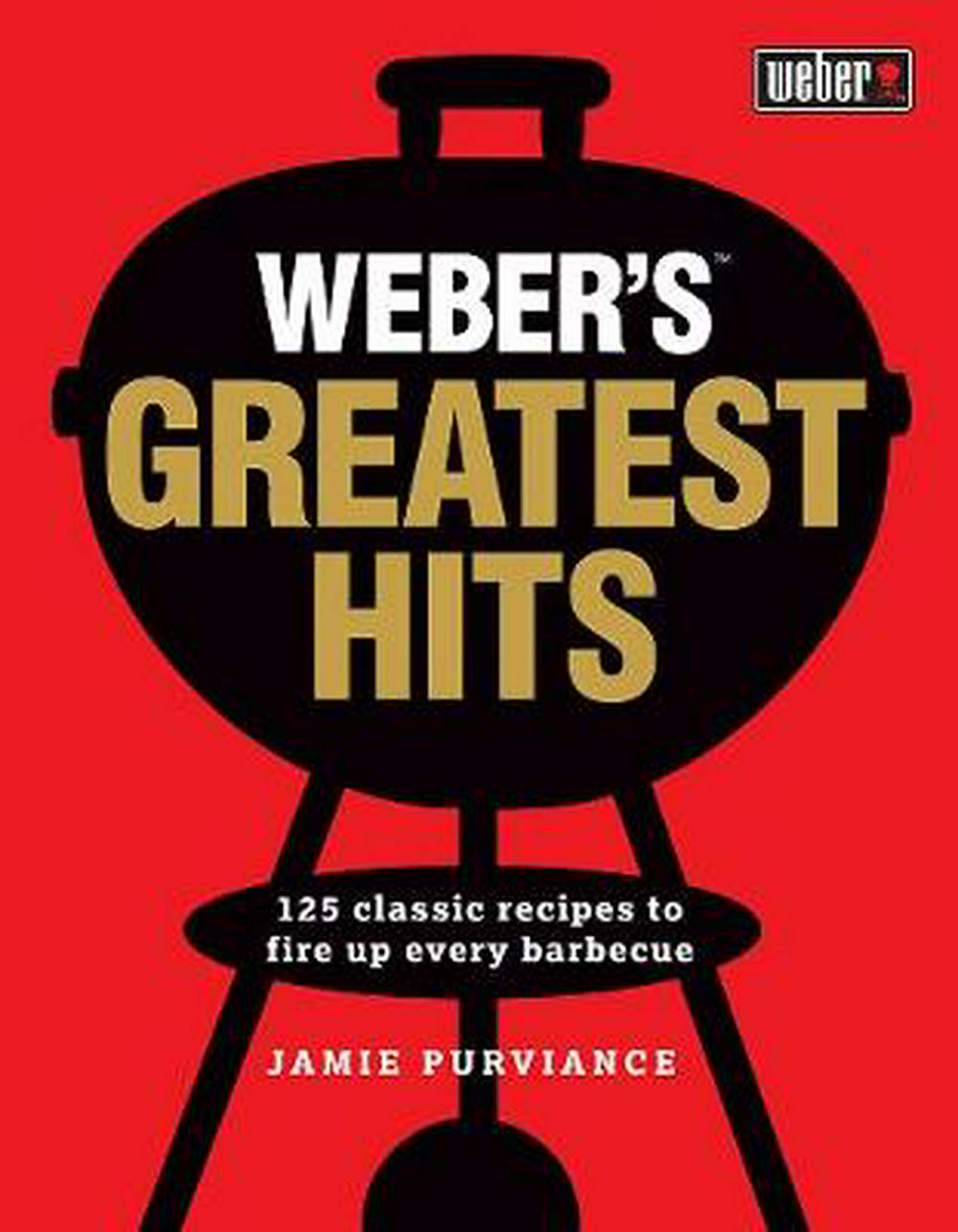 Weber's Greatest Hits125 classic recipes to fire up every barbecue