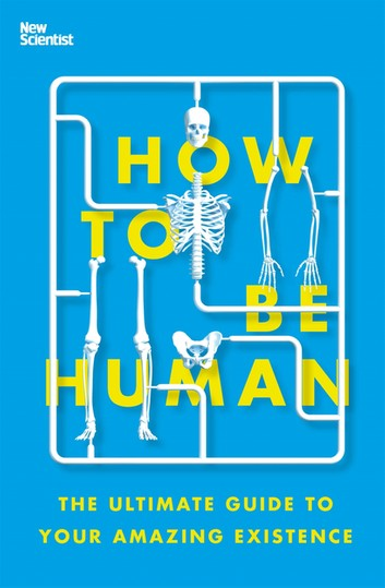 How to Be Human: The Ultimate Guide to Your Amazing Existence