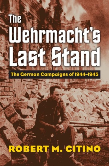The Wehrmacht's Last Stand: The German Campaigns of 1944-1945 (Modern War Studies (Hardcover)) by Robert M. Citino, ISBN: 9780700624942