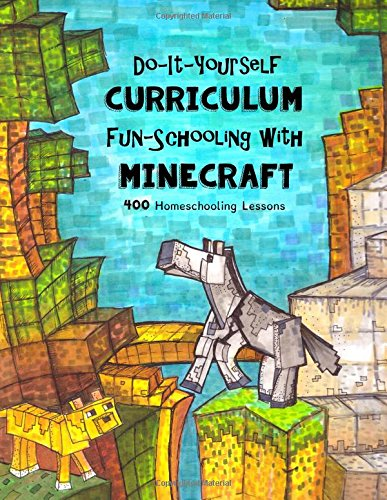 Do It Yourself Curriculum - Fun-Schooling with Minecraft: 400 Homeschooling Lessons: Volume 1 (Homeschooling with Minecraft)