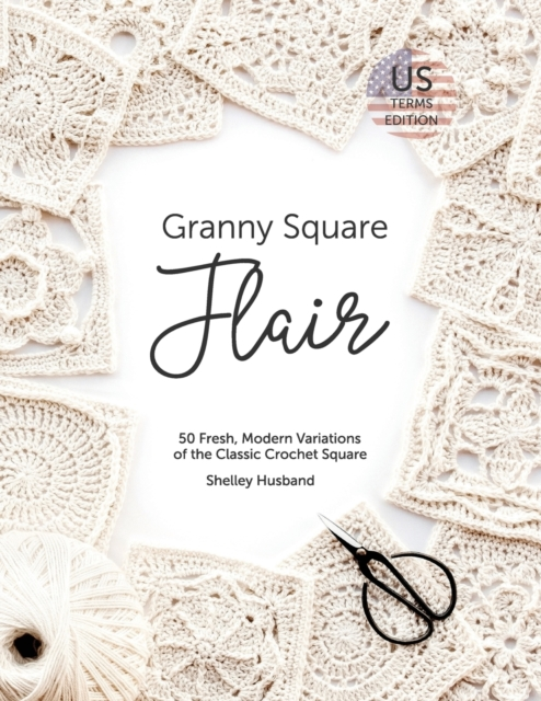 Granny Square Flair US Terms Edition: 50 Fresh, Modern Variations of the Classic Crochet Square