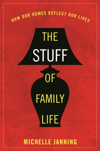 The Stuff of Family LifeHow Our Homes Reflect Our Lives by Michelle Janning, ISBN: 9781442254794