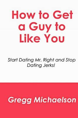 How to Get a Guy to Like YouStart Dating Mr. Right and Stop Dating Jerks! by Gregg Michaelson, ISBN: 9781500631543