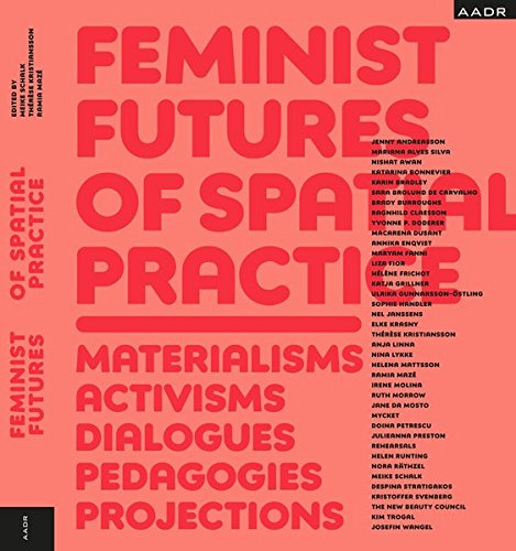 Feminist Futures of Spatial Practice: Materialism, Activism, Dialogues, Pedagogies, Projections