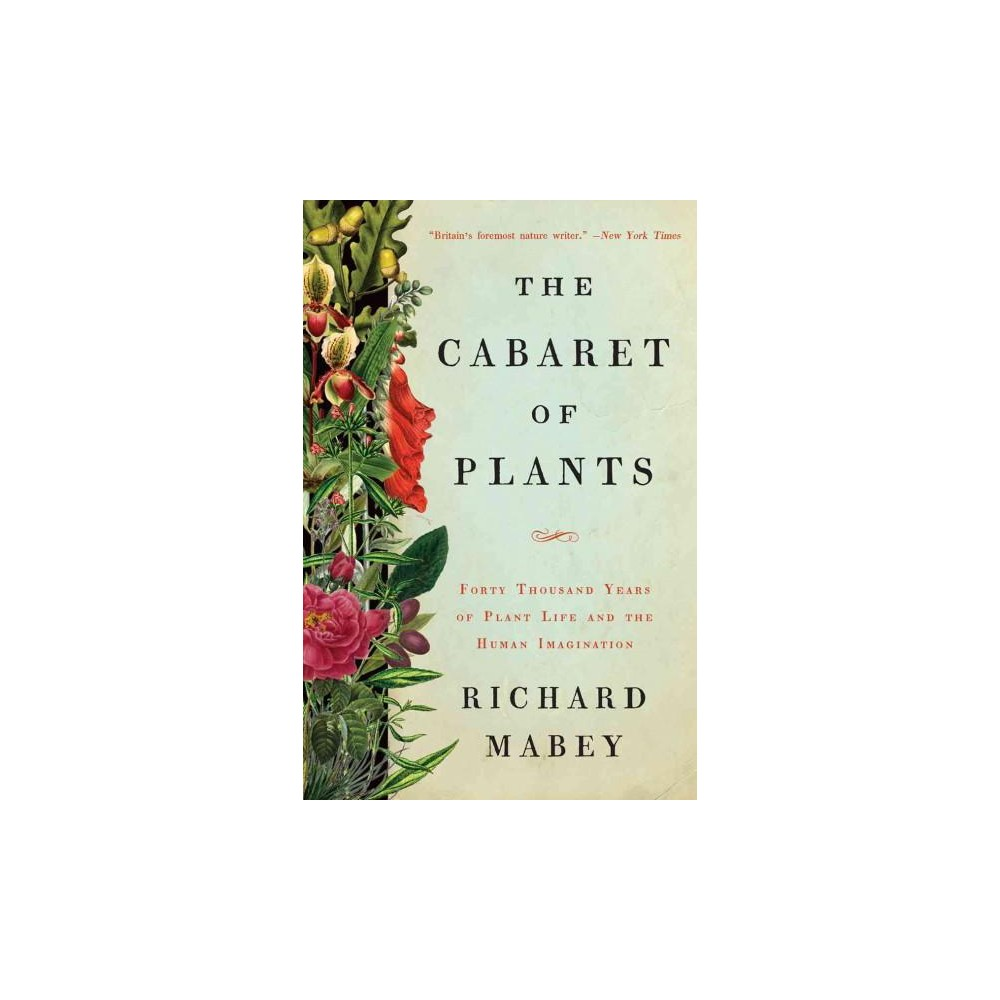 The Cabaret of Plants: Forty Thousand Years of Plant Life and the Human Imagination by Richard Mabey, ISBN: 9780393239973