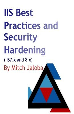 IIS Best Practices and Security Hardening: a straightforward guide to a successful and secure deployment of IIS by Mircea Jaloba, ISBN: 9781548547868
