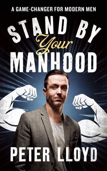 Stand by Your ManhoodA Survival Guide for the Modern Man by Peter Lloyd, ISBN: 9781785900211