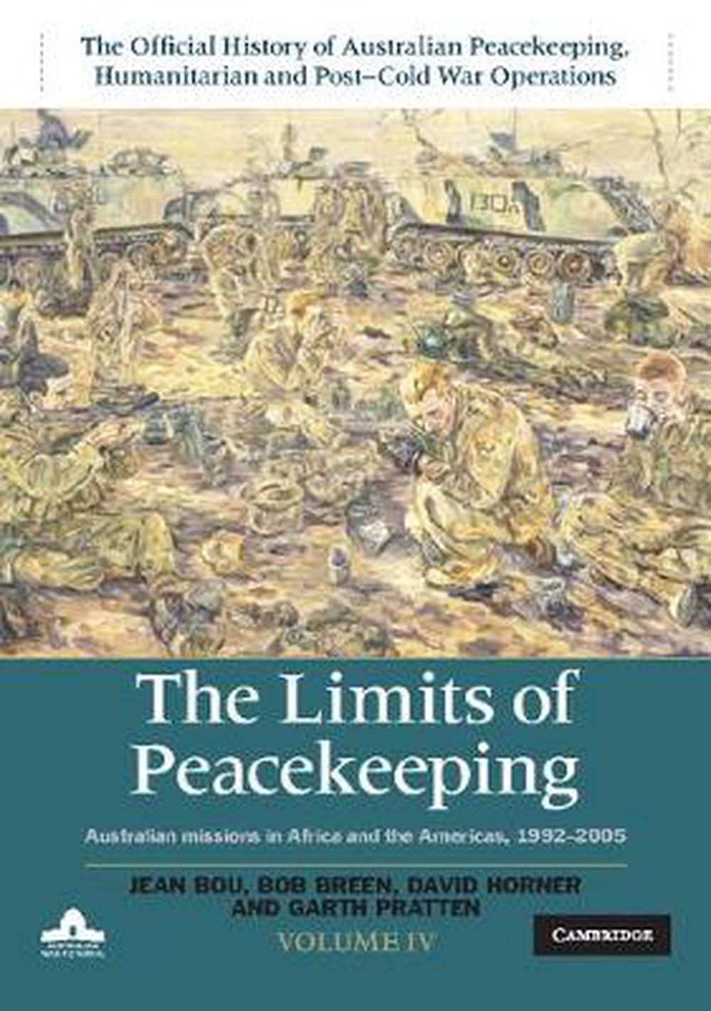 The Limits of Peacekeeping: Volume 4, The Official History of Australian Peacekeeping, Humanitarian and Post-Cold War Operations: Australian Missions in Africa and the Americas 1992-2005