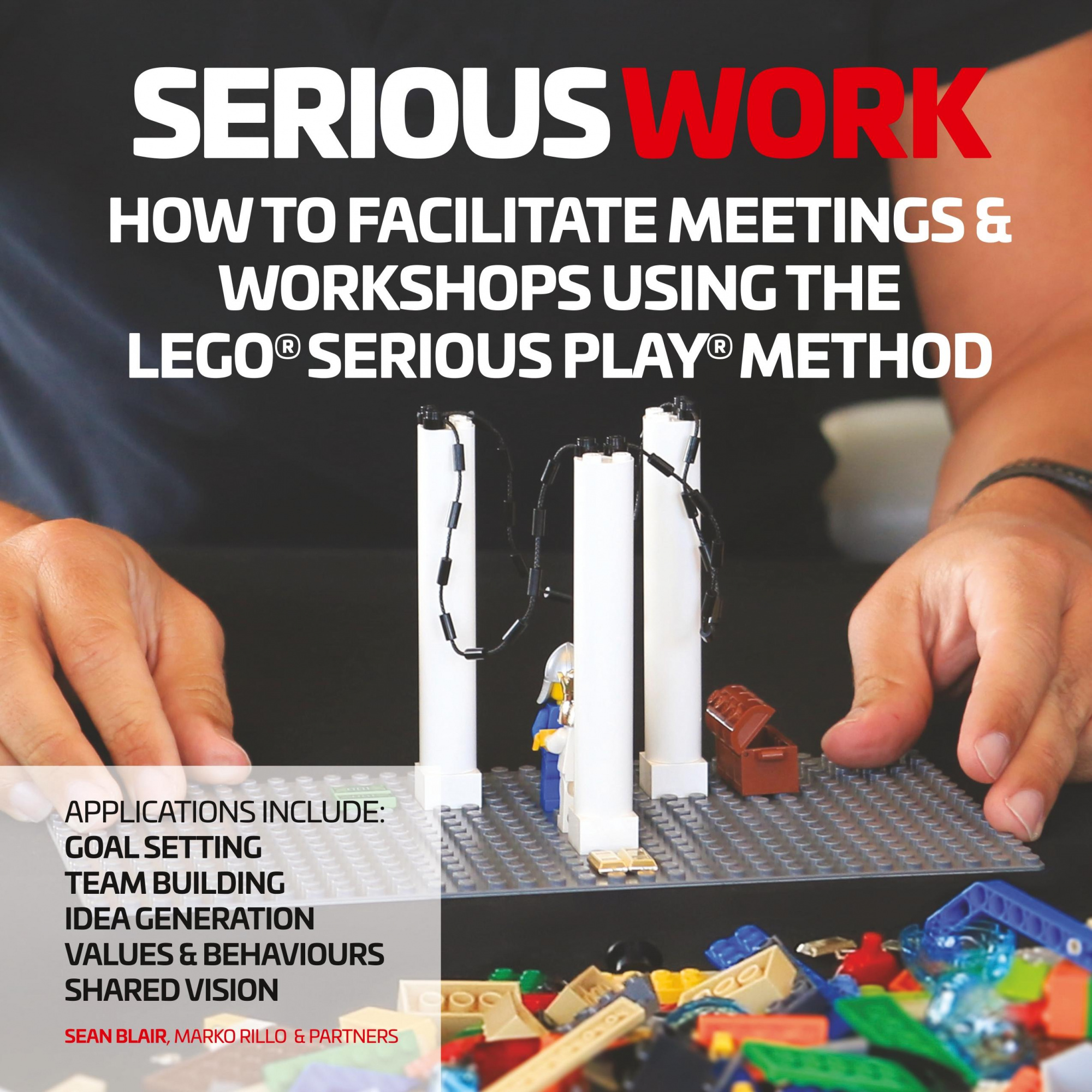 Serious Work: How to Facilitate LEGO® Serious Play® Meetings and Workshops