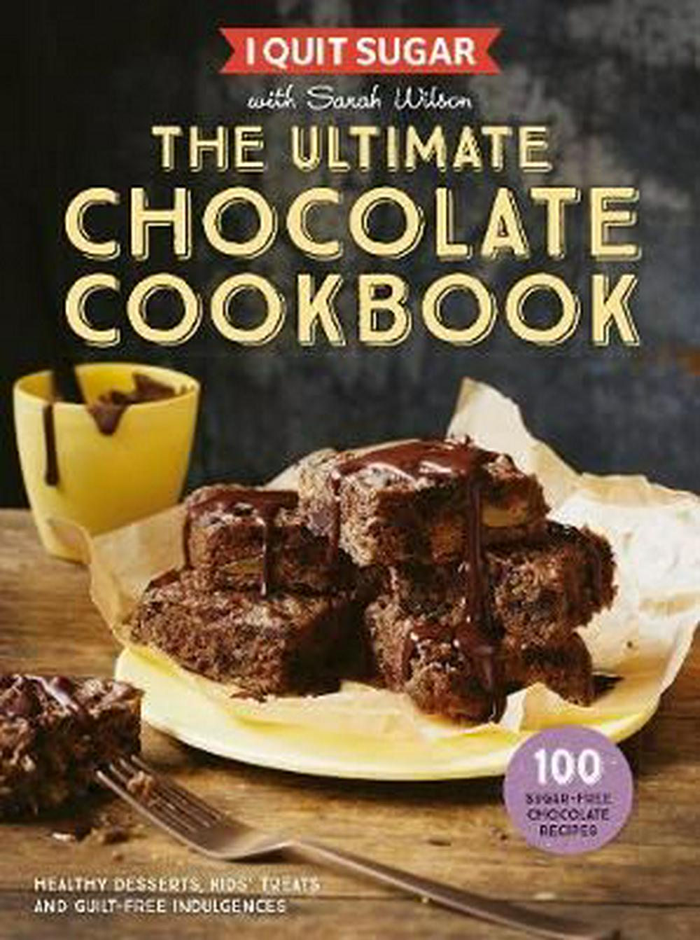 I Quit SugarThe Ultimate Chocolate Cookbook by Sarah Wilson, ISBN: 9781925481273