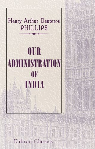 Our Administration of India: Being a complete account of the Revenue and Collectorate Administration ... with special reference to the work and duties of a district officer in Bengal by Henry Arthur Deuteros Phillips, ISBN: 9781402144554