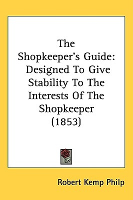 The Shopkeepers Guide: Designed to Give Stability to the Interests of the Shopkeeper (1853) by Robert Kemp Philp, ISBN: 9781437221718