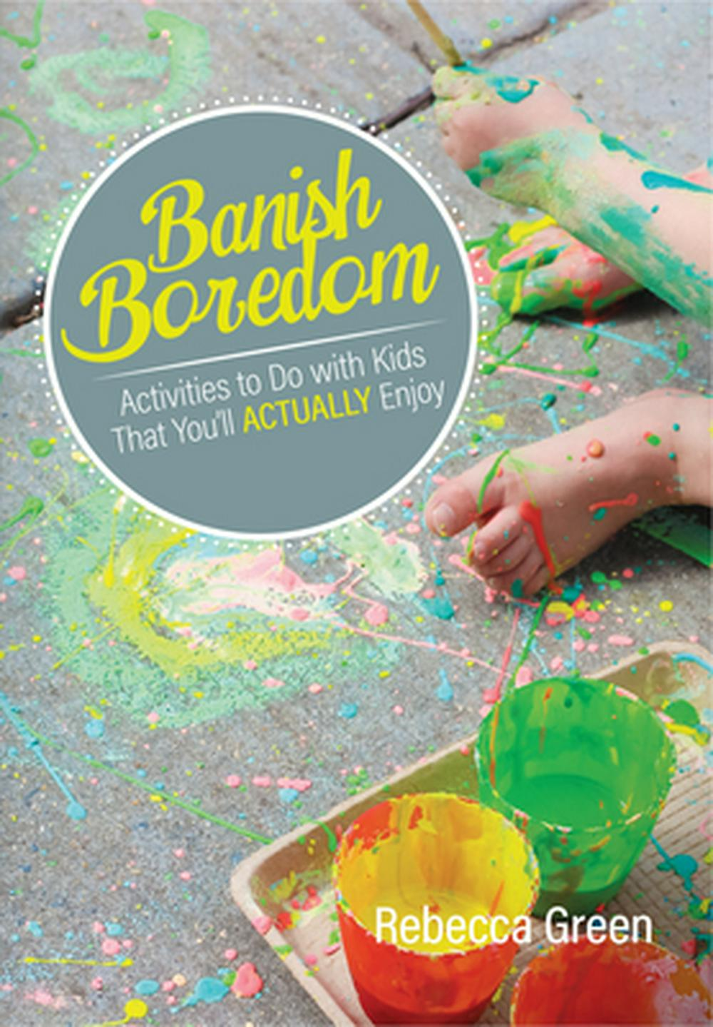 Banish Boredom: Activities to Do with Kids That You'll Actually Enjoy by Rebecca Green, ISBN: 9780876593455