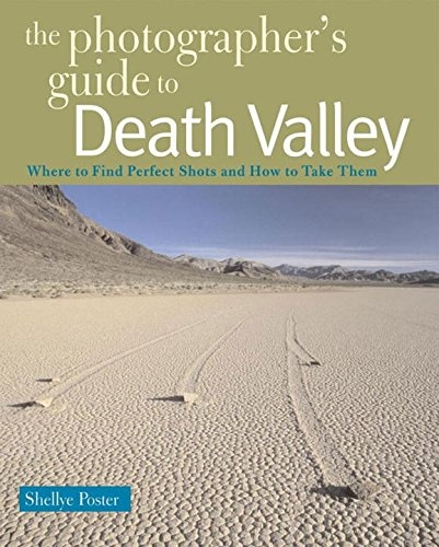 The Photographer's Guide to Death Valley: Where to Find Perfect Shots and How to Take Them