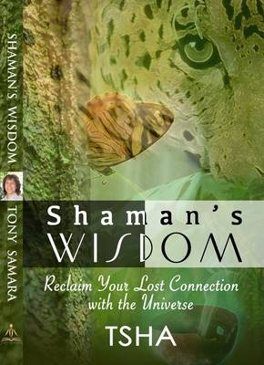 Shaman's Wisdom - Reclaim Your Lost Connection with the Universe by Tony Samara, ISBN: 9780957696457