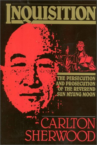 Inquisition: The Persecution and Prosecution of the Reverend Sun Myung Moon by Carlton Sherwood, ISBN: 9780895265326