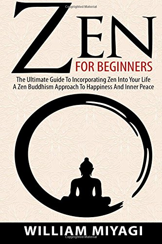 Zen: Zen For Beginners - The Ultimate Guide To Incorporating Zen Into Your Life - A Zen Buddhism Approach To Happiness And Inner Peace by William Miyagi, ISBN: 9781518730665