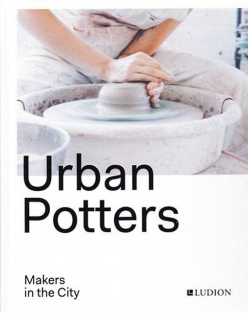 Urban Potters: Makers in the City by Katie Treggiden, ISBN: 9789491819704