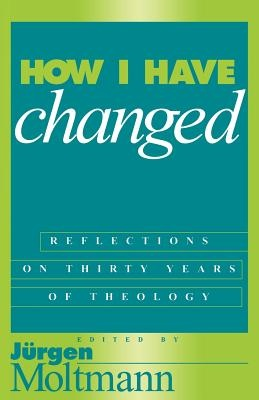 How I Have Changed Reflections on Thirty Years of Theology