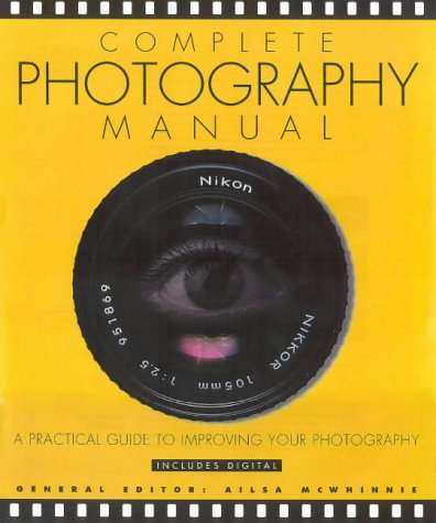Complete Photography Manual: A Practical Guide to Improving Your Photographs
