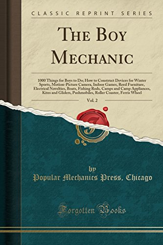 The Boy Mechanic, Vol. 2: 1000 Things for Boys to Do; How to Construct Devices for Winter Sports, Motion-Picture Camera, Indoor Games, Reed Furniture, ... Kites and Gliders, Pushmobiles, Ro