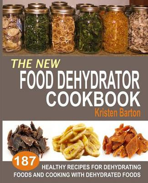 The New Food Dehydrator Cookbook: 187 Healthy Recipes For Dehydrating Foods And Cooking With Dehydrated Foods