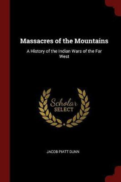 Massacres of the Mountains: A History of the Indian Wars of the Far West by Jacob Piatt Dunn, ISBN: 9781375600972