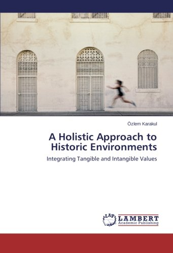A Holistic Approach to Historic Environments: Integrating Tangible and Intangible Values by Özlem Karakul, ISBN: 9783659469626