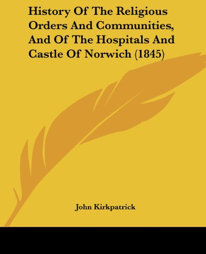 History of the Religious Orders and Communities, and of the Hospitals and Castle of Norwich (1845) by John Kirkpatrick, ISBN: 9781436874847